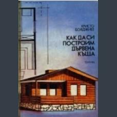 Христо Бояджиев Как да си построим дървена къща